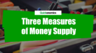Three Measures of Money Supply