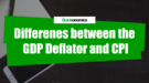 Differences between GDP Deflator and Consumer Price Index (CPI)