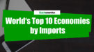 World's Top 10 Economies by Imports